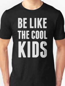 BE LIKE THE COOL KIDS Unisex T-Shirt