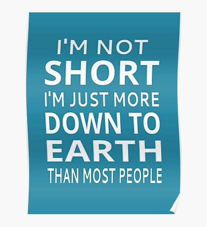 I'm Not Short I'm Just More Down To Earth Than Most People Poster
