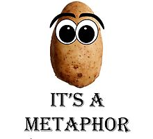 It's a metaphor you potato with eyes by naamaparamore