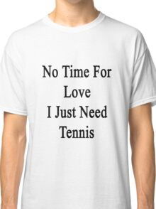 No Time For Love I Just Need Tennis Classic T-Shirt
