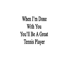 When I'm Done With You You'll Be A Great Tennis Player  by supernova23