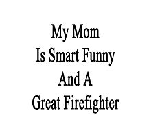 My Mom Is Smart Funny And A Great Firefighter  Photographic Print