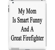 My Mom Is Smart Funny And A Great Firefighter  iPad Case/Skin