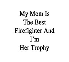 My Mom Is The Best Firefighter And I'm Her Trophy  Photographic Print