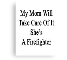 My Mom Will Take Care Of It She's A Firefighter  Canvas Print