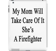 My Mom Will Take Care Of It She's A Firefighter  iPad Case/Skin