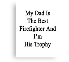 My Dad Is The Best Firefighter And I'm His Trophy  Canvas Print