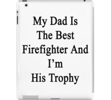 My Dad Is The Best Firefighter And I'm His Trophy  iPad Case/Skin