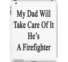 My Dad Will Take Care Of It He's A Firefighter  iPad Case/Skin