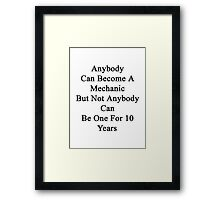 Anybody Can Become A Mechanic But Not Anybody Can Be One For 10 Years  Framed Print