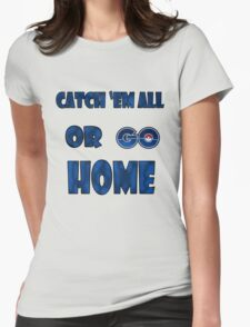 Pokemon GO - Catch em all or go home Womens Fitted T-Shirt