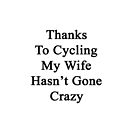 Thanks To Cycling My Wife Hasn't Gone Crazy  by supernova23