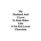 My Husband And I Love To Ride Bikes Like A Fat Kid Loves Chocolate  by supernova23