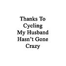 Thanks To Cycling My Husband Hasn't Gone Crazy  by supernova23