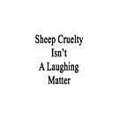 Sheep Cruelty Isn't A Laughing Matter  by supernova23