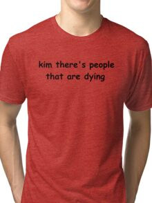 kim there's people that are dying Tri-blend T-Shirt