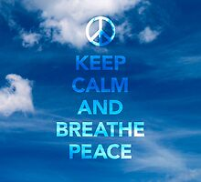 KEEP CALM AND BREATHE PEACE by o2creativeNY