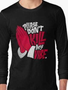 Please, Don't Kill My Vibe Long Sleeve T-Shirt
