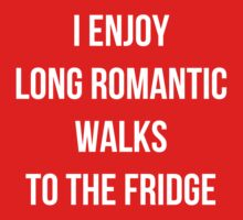 I enjoy long romantic walks to the fridge by uberfrau