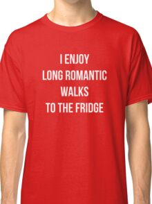 I enjoy long romantic walks to the fridge Classic T-Shirt