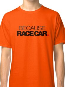 BECAUSE RACE CAR (2) Classic T-Shirt