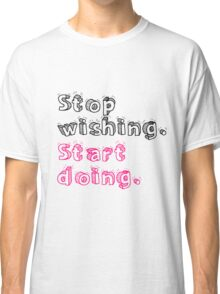 Stop Wishing. Start Doing. Classic T-Shirt