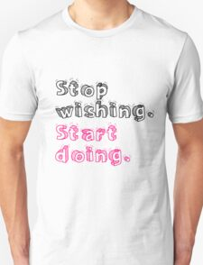 Stop Wishing. Start Doing. Unisex T-Shirt