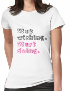 Stop Wishing. Start Doing. Womens Fitted T-Shirt