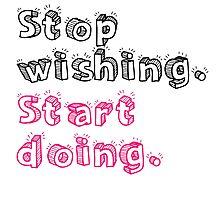 Stop Wishing. Start Doing. Photographic Print