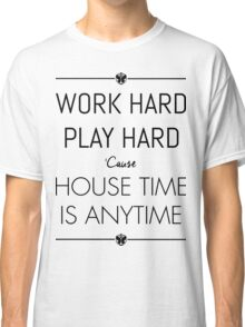 WORK HARD PLAY HARD : HOUSE TIME IS ANYTIME Classic T-Shirt