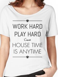 WORK HARD PLAY HARD : HOUSE TIME IS ANYTIME Women's Relaxed Fit T-Shirt