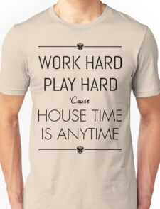 WORK HARD PLAY HARD : HOUSE TIME IS ANYTIME Unisex T-Shirt