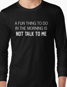 A fun thing to do in the morning is NOT TALK TO ME Long Sleeve T-Shirt