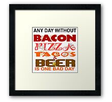 ANY DAY WITHOUT BACON, PIZZA, TACOS, BEER - BAD Framed Print