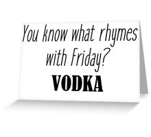 You know what rhymes with Friday? Vodka Greeting Card