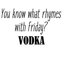 You know what rhymes with Friday? Vodka Photographic Print