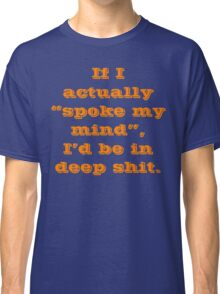 If I actually Spoke My Mind I'd Be In Deep Shit Classic T-Shirt