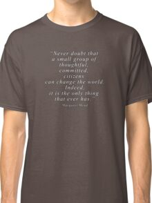 """Never doubt that a small group of thoughtful, committed, citizens can change the world. Indeed, it is the only thing that ever has."" Quote .  Classic T-Shirt"