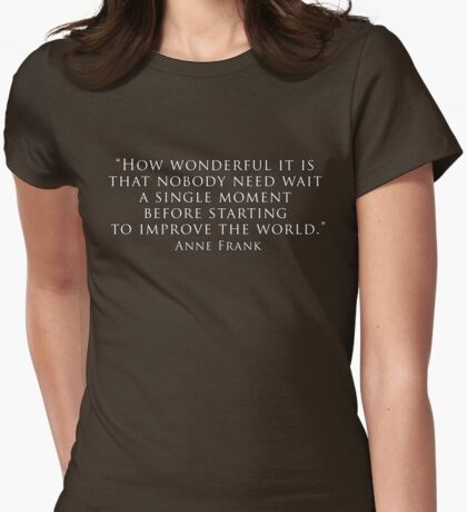 """""""How wonderful it is that nobody need wait a single moment before starting to improve the world."""" Womens Fitted T-Shirt"""