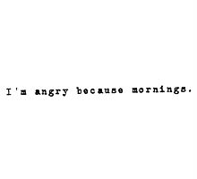 I'm angry because mornings tee. by hazelgraceprior
