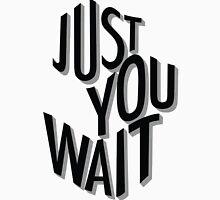 Just You Wait Unisex T-Shirt