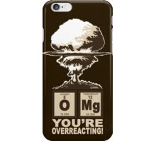 OMG! You are overreacting!  iPhone Case/Skin