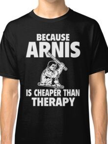 Because Arnis is Cheaper than Therapy T-Shirt Classic T-Shirt