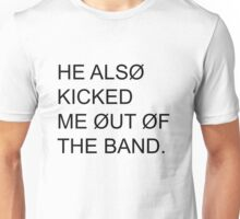 He also kicked me out of the band Unisex T-Shirt