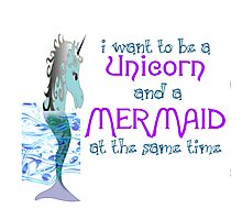 I WANT TO BE A UNICORN AND A MERMAID SAME TIME Photographic Print