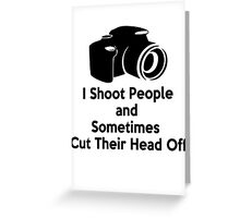 Photographers - I shoot people and sometimes cut their heads off Greeting Card