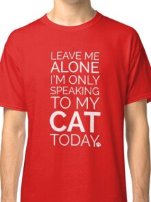 Only Speaking To My Cat!  Classic T-Shirt