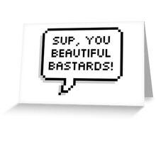 Sup, you beautiful bastards! Greeting Card