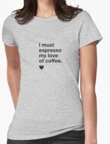 I must espresso my love of coffee Womens Fitted T-Shirt