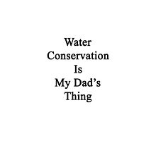 Water Conservation Is My Dad's Thing  by supernova23